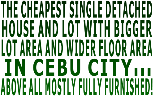 THE CHEAPEST SINGLE DETACHED  HOUSE AND LOT WITH BIGGER  LOT AREA AND WIDER FLOOR AREA  IN CEBU CITY... ABOVE ALL MOSTLY FULLY FURNISHED!