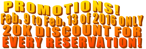 PROMOTIONS!  Feb. 9 to Feb. 13 of 2016 ONLY 20K DISCOUNT FOR  EVERY RESERVATION!